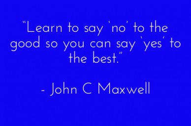 """learn to say 'no' to the good so you can say 'yes' to the best."" - john c maxwell"