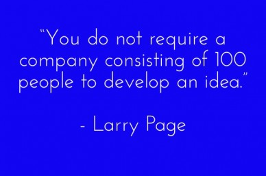 """you do not require a company consisting of 100 people to develop an idea."" - larry page"