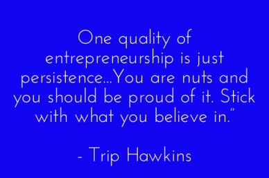 "One quality of entrepreneurship is just persistence...you are nuts and you should be proud of it. stick with what you believe in."" - trip hawkins"