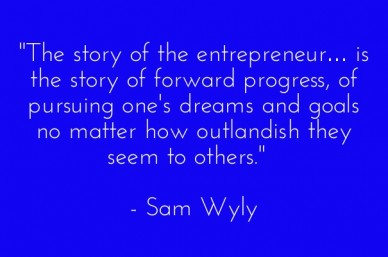 """the story of the entrepreneur… is the story of forward progress, of pursuing one's dreams and goals no matter how outlandish they seem to others."" - sam wyly"