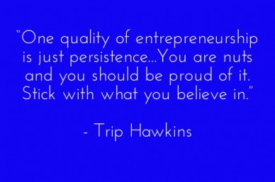 """one quality of entrepreneurship is just persistence...you are nuts and you should be proud of it. stick with what you believe in."" - trip hawkins"