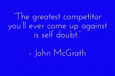 """the greatest competitor you'll ever come up against is self doubt."" - john mcgrath"