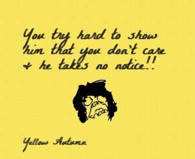 You try hard to show him that you don't care & he takes no notice!! yellow autumn