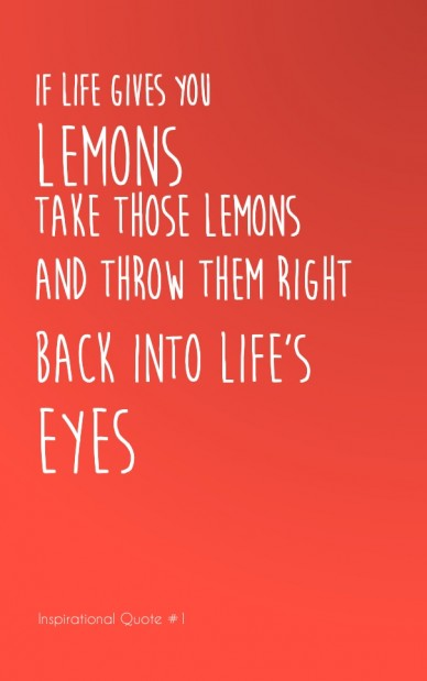 If life gives you lemons take those lemons and throw them right back into life's eyes inspirational quote #1