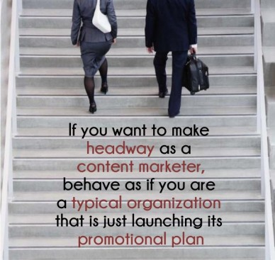 If you want to make headway as a content marketer,behave as if you are a typical organization that is just launching its promotional plan