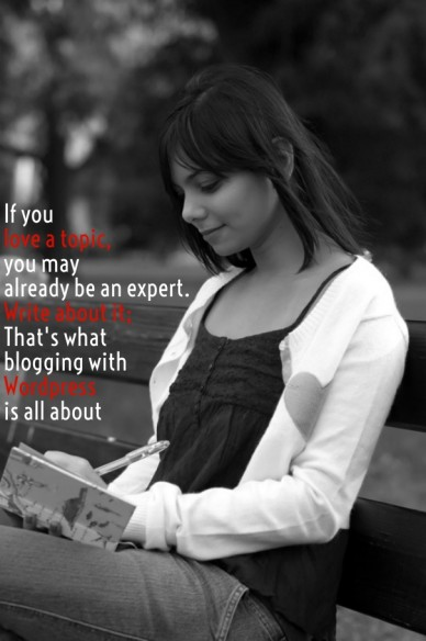 If you love a topic, you may already be an expert. write about it; that's what blogging with wordpress is all about