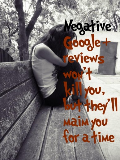 Negative google reviews won'tkill you,but they'llmaim youfor a time +