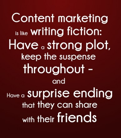 Content marketingis like writing fiction: have a strong plot, keep the suspense throughout - and have a surprise ending that they can share with their friends