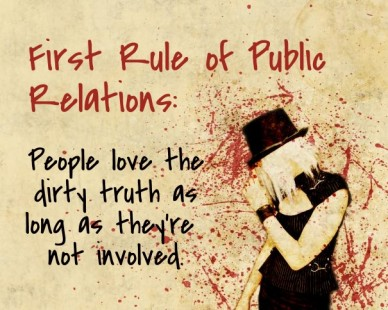 First rule of public relations: people love thedirty truth as long as they're not involved.