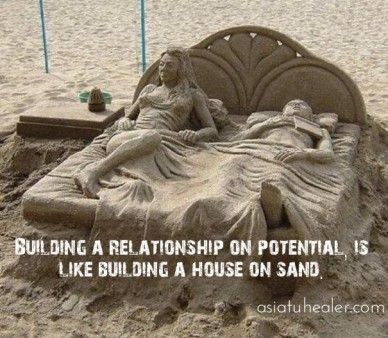 Building a relationship on potential, is like building a house on sand. asiatuhealer.com