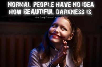 Normal people have no idea how beautiful darkness is. dafuqfunnies.net