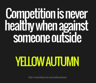 Competition is never healthy when against someone outside yellow autumn http://sainishilpa.wix.com/yellowautumn