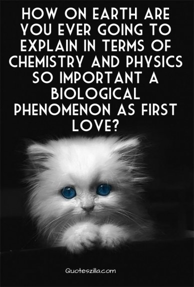 How on earth are you ever going to explain in terms of chemistry and physics so important a biological phenomenon as first love? quoteszilla.com