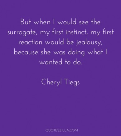 But when i would see the surrogate, my first instinct, my first reaction would be jealousy, because she was doing what i wanted to do. cheryl tiegs quoteszilla.com