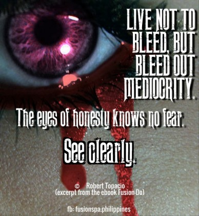 Live not to bleed, but bleed out mediocrity. the eyes of honesty knows no fear. © robert topacio (excerpt from the ebook fusion-do) fb: fusionspa.philippines see clearly.