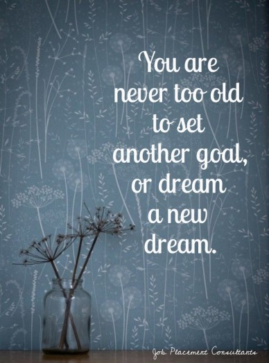 You are never too old to set another goal,or dream a new dream. job placement consultants http://www.jpc-nz.com/