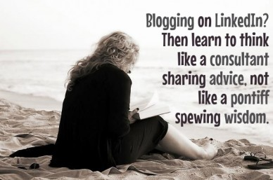 Blogging on linkedin? then learn to thinklike a consultantsharing advice, notlike a pontiffspewing wisdom.