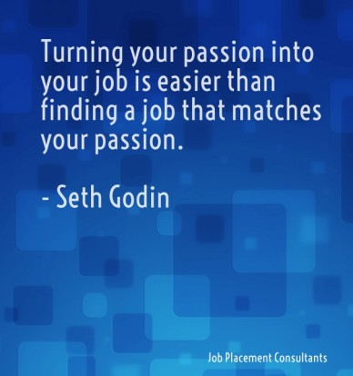 Turning your passion into your job is easier than finding a job that matches your passion. - seth godin job placement consultants