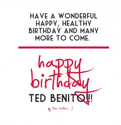 Happy birthday have a wonderful happy, healthy birthday and many more to come. ted benito!!! my trivia brother... :)