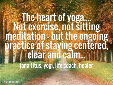 The heart of yoga.... not exercise, not sitting meditation - but the ongoing practice of staying centered, clear and calm...jana titus, yogi, life coach, healer
