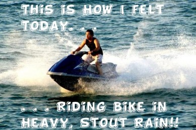 This is how i felt today. . . . . . riding bike in heavy, stout rain!!