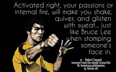 Activated right, your passions or internal fire, will make you shake, quiver, and glisten with sweat... just like bruce lee when stomping someone's face in. © robert topacio (