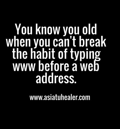 You know you old when you can't break the habit of typing www before a web address. www.asiatuhealer.com