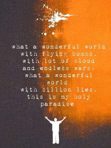 What a wonderful world with flying bombs, with lot of blood and endless wars,what a wonderful world with billion lies,this is my holy paradise