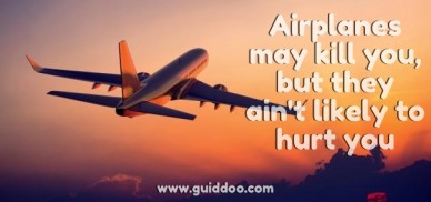 Airplanes may kill you, but they ain't likely to hurt you www.guiddoo.com
