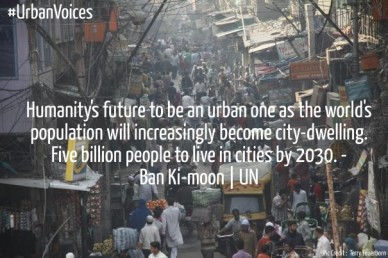 Humanity's future to be an urban one as the world's population will increasingly become city-dwelling. five billion people to live in cities by 2030. -ban ki-moon | un pic cre