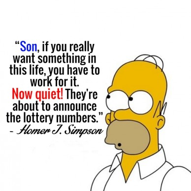 """son, if you really want something in this life, you have to work for it. now quiet! they're about to announce the lottery numbers.""- homer j. simpson"