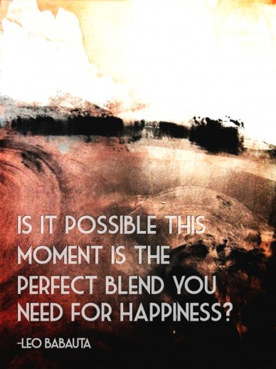 Is it possible this moment is the perfect blend you need for happiness? -leo babauta