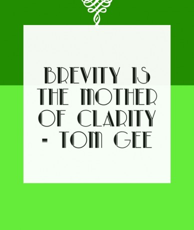 Brevity is the mother of clarity - tom gee