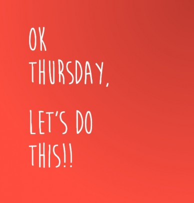 Ok thursday, let's do this!!