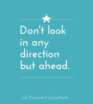 Don't look in any direction but ahead. job placement consultants
