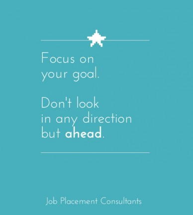 Focus on your goal. don't look in any direction but ahead. job placement consultants