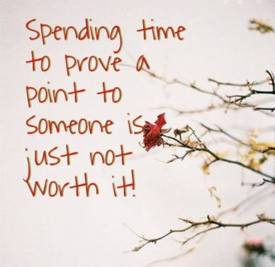 Spending time to prove a point to someone is just not worth it!