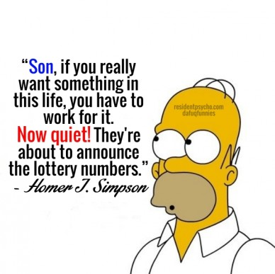 """son, if you really want something in this life, you have to work for it. now quiet! they're about to announce the lottery numbers.""- homer j. simpson residentpsycho.comdafuqf"