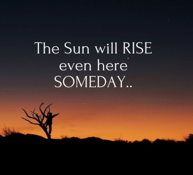 The sun will rise even heresomeday..