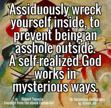 Assiduously wreck yourself inside, to prevent being an asshole outside. a self-realized god works in mysterious ways. © robert topacio (excerpt from the ebook fusion-do) fb: f