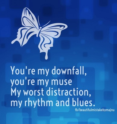 You're my downfall, you're my musemy worst distraction, my rhythm and blues. fb/beautifulmistakebymajnu
