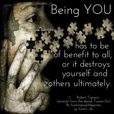 Being you has to be of benefit to all, or it destroys yourself and others ultimately. © robert topacio (excerpt from the ebook fusion-do) fb: fusionspa.philippines ig: fusion_
