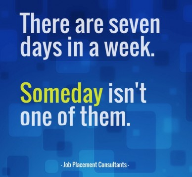 There are seven days in a week. someday isn't one of them. - job placement consultants -