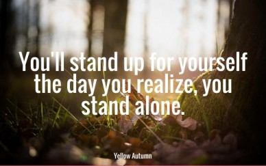 You'll stand up for yourself the day you realize, you stand alone. yellow autumn