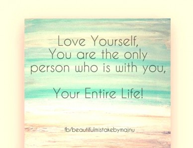 Love yourself, you are the only person who is with you, your entire life! fb/beautifulmistakebymajnu