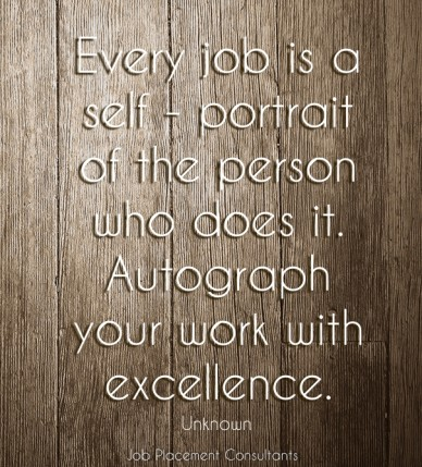 Every job is a self - portrait of the person who does it. autograph your work with excellence. unknown job placement consultants