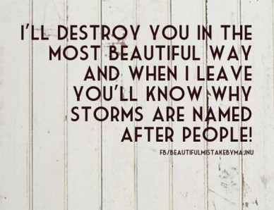 I'll destroy you in the most beautiful way and when i leave you'll know why storms are named after people! fb/beautifulmistakebymajnu