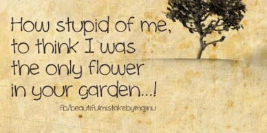 How stupid of me, to think i wasthe only flowerin your garden...! fb/beautifulmistakebymajnu
