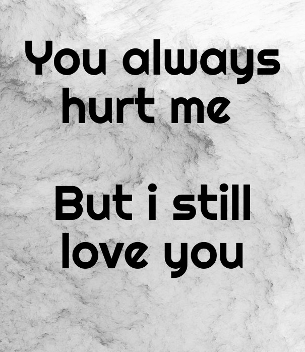 You Always Hurt Me But I Still Love Image Customize Download It