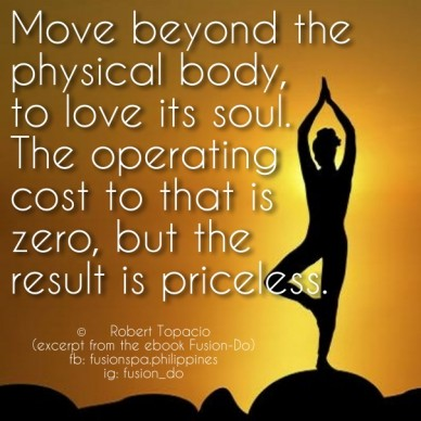 Move beyond the physical body, to love its soul. the operating cost to that is zero, but the result is priceless. © robert topacio (excerpt from the ebook fusion-do) fb: fusio